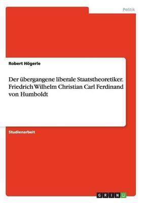 Der bergangene Liberale Staatstheoretiker. Friedrich Wilhelm Christian Carl Ferdinand Von Humboldt (Paperback)