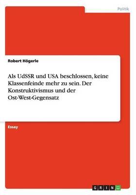 ALS Udssr Und USA Beschlossen, Keine Klassenfeinde Mehr Zu Sein. Der Konstruktivismus Und Der Ost-West-Gegensatz (Paperback)