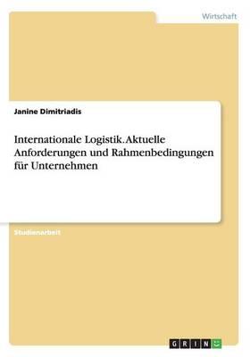Internationale Logistik. Aktuelle Anforderungen Und Rahmenbedingungen Fur Unternehmen (Paperback)