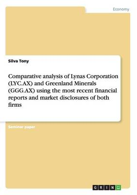 Comparative Analysis of Lynas Corporation (Lyc.Ax) and Greenland Minerals (Ggg.Ax) Using the Most Recent Financial Reports and Market Disclosures of Both Firms (Paperback)