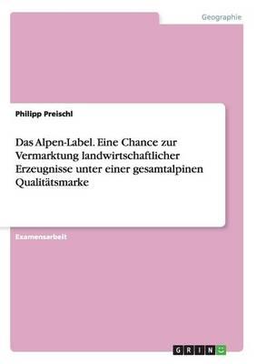 Das Alpen-Label. Eine Chance Zur Vermarktung Landwirtschaftlicher Erzeugnisse Unter Einer Gesamtalpinen Qualitatsmarke (Paperback)