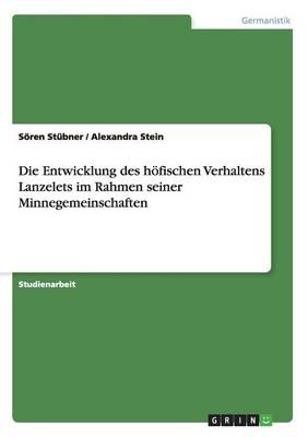 Die Entwicklung Des Hofischen Verhaltens Lanzelets Im Rahmen Seiner Minnegemeinschaften (Paperback)
