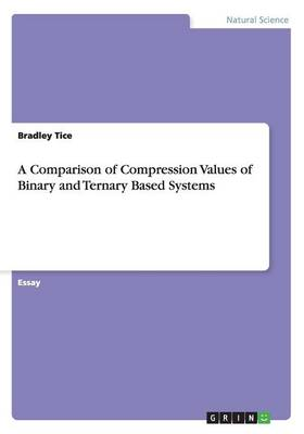 A Comparison of Compression Values of Binary and Ternary Based Systems (Paperback)