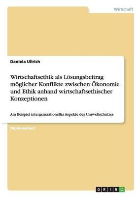 Wirtschaftsethik ALS Losungsbeitrag Moglicher Konflikte Zwischen Okonomie Und Ethik Anhand Wirtschaftsethischer Konzeptionen (Paperback)