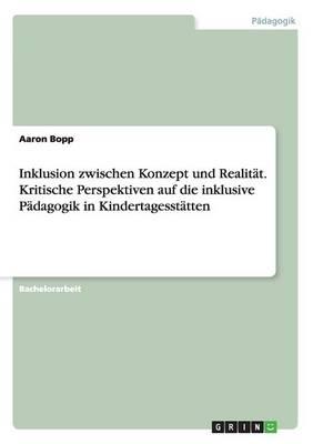 Inklusion Zwischen Konzept Und Realitat. Kritische Perspektiven Auf Die Inklusive Padagogik in Kindertagesstatten (Paperback)