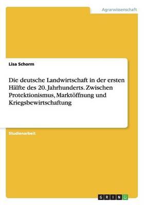 Die Deutsche Landwirtschaft in Der Ersten Halfte Des 20. Jahrhunderts. Zwischen Protektionismus, Marktoffnung Und Kriegsbewirtschaftung (Paperback)