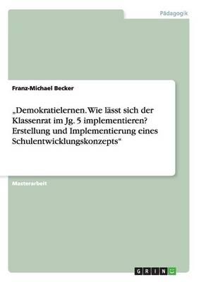 """""""demokratielernen. Wie L sst Sich Der Klassenrat Im Jg. 5 Implementieren? Erstellung Und Implementierung Eines Schulentwicklungskonzepts (Paperback)"""