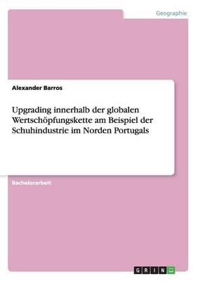 Upgrading Innerhalb Der Globalen Wertschopfungskette Am Beispiel Der Schuhindustrie Im Norden Portugals (Paperback)