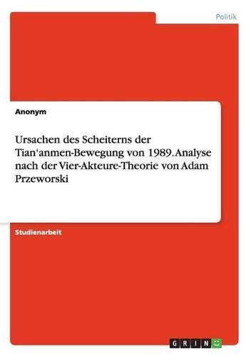Ursachen Des Scheiterns Der Tian'anmen-Bewegung Von 1989. Analyse Nach Der Vier-Akteure-Theorie Von Adam Przeworski (Paperback)