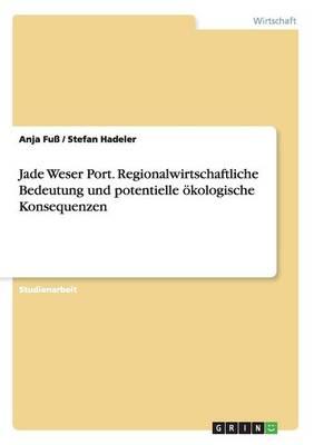 Jade Weser Port. Regionalwirtschaftliche Bedeutung Und Potentielle oekologische Konsequenzen (Paperback)