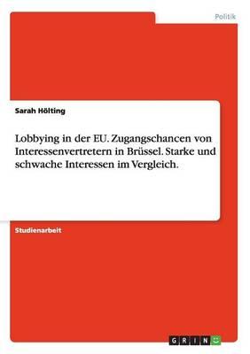 Lobbying in Der Eu. Zugangschancen Von Interessenvertretern in Brussel. Starke Und Schwache Interessen Im Vergleich. (Paperback)
