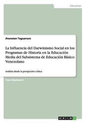 La Influencia del Darwinismo Social En Los Programas de Historia En La Educacion Media del Subsistema de Educacion Basico Venezolano (Paperback)