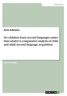 Do Children Learn Second Languages Easier Than Adults? a Comparative Analysis of Child and Adult Second Language Acquisition (Paperback)