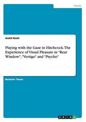 Playing with the Gaze in Hitchcock. the Experience of Visual Pleasure in Rear Window, Vertigo and Psycho (Paperback)