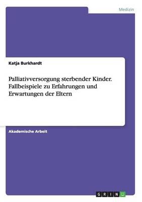 Palliativversorgung Sterbender Kinder. Fallbeispiele Zu Erfahrungen Und Erwartungen Der Eltern (Paperback)