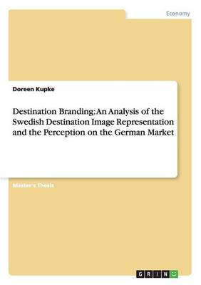 Destination Branding: An Analysis of the Swedish Destination Image Representation and the Perception on the German Market (Paperback)
