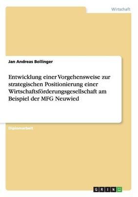 Entwicklung Einer Vorgehensweise Zur Strategischen Positionierung Einer Wirtschaftsforderungsgesellschaft Am Beispiel Der Mfg Neuwied (Paperback)