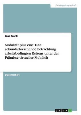 Mobilitat plus eins. Eine sekundarforschende Betrachtung arbeitsbedingten Reisens unter der Pramisse virtueller Mobilitat (Paperback)
