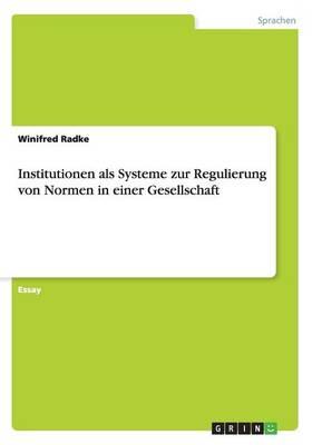 Institutionen ALS Systeme Zur Regulierung Von Normen in Einer Gesellschaft (Paperback)