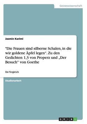 """Die Frauen Sind Silberne Schalen, in Die Wir Goldene Apfel Legen. Zu Den Gedichten 1,3 Von Properz Und """"Der Besuch Von Goethe (Paperback)"""