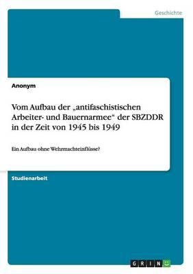 Vom Aufbau Der -Antifaschistischen Arbeiter- Und Bauernarmee Der Sbzddr in Der Zeit Von 1945 Bis 1949 (Paperback)