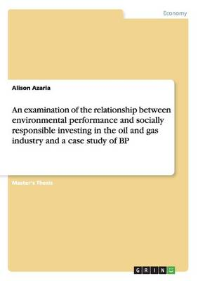 An Examination of the Relationship Between Environmental Performance and Socially Responsible Investing in the Oil and Gas Industry and a Case Study of BP (Paperback)