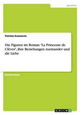 Die Figuren Im Roman La Princesse de Cleves, Ihre Beziehungen Zueinander Und Die Liebe (Paperback)