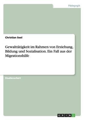 Gewalttatigkeit Im Rahmen Von Erziehung, Bildung Und Sozialisation. Ein Fall Aus Der Migrationshilfe (Paperback)