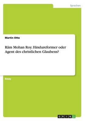 Rām Mohan Roy. Hindureformer Oder Agent Des Christlichen Glaubens? (Paperback)
