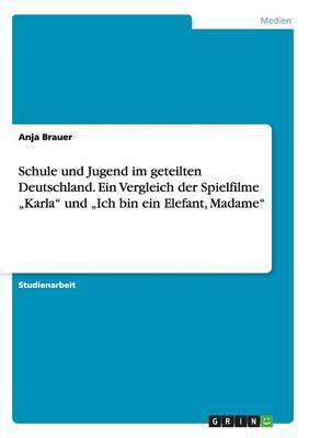 """Schule Und Jugend Im Geteilten Deutschland. Ein Vergleich Der Spielfilme """"karla Und """"ich Bin Ein Elefant, Madame (Paperback)"""