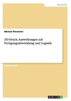 3D-Druck. Auswirkungen Auf Fertigungsabwicklung Und Logistik (Paperback)