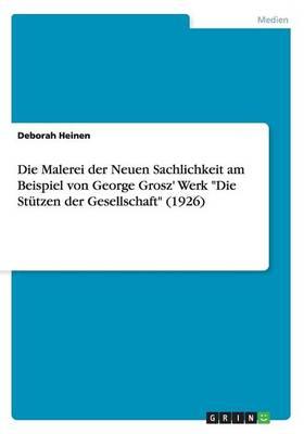 Die Malerei Der Neuen Sachlichkeit Am Beispiel Von George Grosz' Werk Die Stutzen Der Gesellschaft (1926) (Paperback)