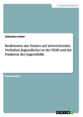 Reaktionen Des Staates Auf Abweichendes Verhalten Jugendlicher in Der Ddr Und Die Funktion Der Jugendhilfe (Paperback)