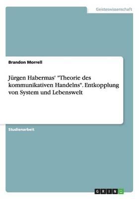 """Jurgen Habermas' """"Theorie Des Kommunikativen Handelns."""" Entkopplung Von System Und Lebenswelt (Paperback)"""