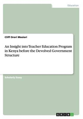 An Insight Into Teacher Education Program in Kenya Before the Devolved Government Structure (Paperback)