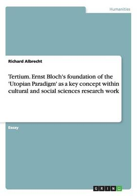 Tertium. Ernst Bloch's Foundation of the 'utopian Paradigm' as a Key Concept Within Cultural and Social Sciences Research Work (Paperback)