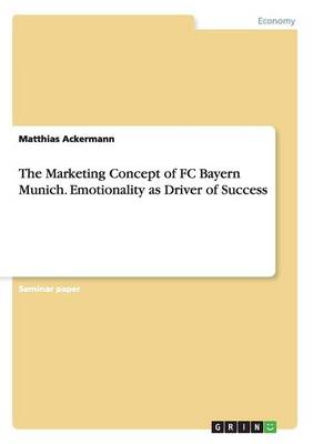 The Marketing Concept of FC Bayern Munich. Emotionality as Driver of Success (Paperback)