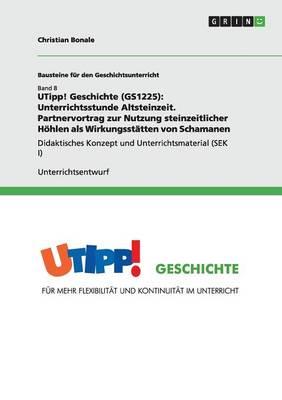 Utipp! Geschichte (Gs1225): Unterrichtsstunde Altsteinzeit. Partnervortrag Zur Nutzung Steinzeitlicher Hohlen ALS Wirkungsstatten Von Schamanen (Paperback)