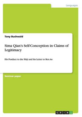 Sima Qian's Self-Conception in Claims of Legitimacy: His Postface to the Shiji and his Letter to Ren An (Paperback)