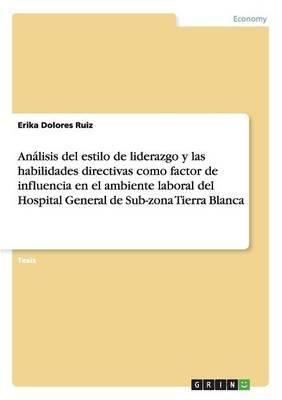 Analisis del Estilo de Liderazgo y Las Habilidades Directivas Como Factor de Influencia En El Ambiente Laboral del Hospital General de Sub-Zona Tierra Blanca (Paperback)