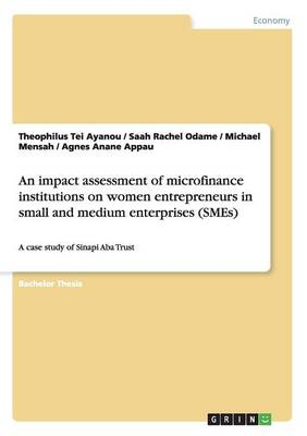 An Impact Assessment of Microfinance Institutions on Women Entrepreneurs in Small and Medium Enterprises (Smes) (Paperback)