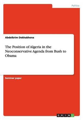 The Position of Algeria in the Neoconservative Agenda from Bush to Obama (Paperback)