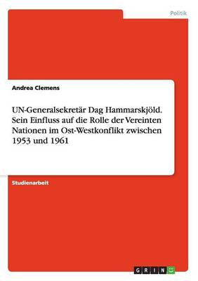 Un-Generalsekretar Dag Hammarskjold. Sein Einfluss Auf Die Rolle Der Vereinten Nationen Im Ost-Westkonflikt Zwischen 1953 Und 1961 (Paperback)
