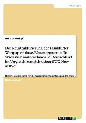 Die Neustrukturierung Der Frankfurter Wertpapierborse. Borsensegmente Fur Wachstumsunternehmen in Deutschland Im Vergleich Zum Schweizer Swx New Marke (Paperback)