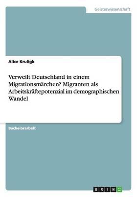 Verweilt Deutschland in Einem Migrationsmarchen? Migranten ALS Arbeitskraftepotenzial Im Demographischen Wandel (Paperback)
