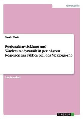 Regionalentwicklung Und Wachstumsdynamik in Peripheren Regionen Am Fallbeispiel Des Mezzogiorno (Paperback)