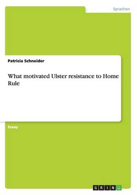 What Motivated Ulster Resistance to Home Rule (Paperback)