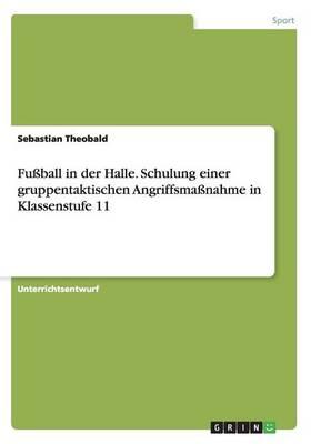 Fuball in Der Halle. Schulung Einer Gruppentaktischen Angriffsmanahme in Klassenstufe 11 (Paperback)