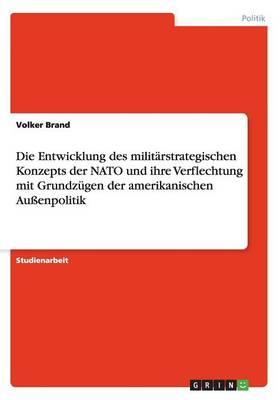 Die Entwicklung Des Militarstrategischen Konzepts Der NATO Und Ihre Verflechtung Mit Grundzugen Der Amerikanischen Auenpolitik (Paperback)