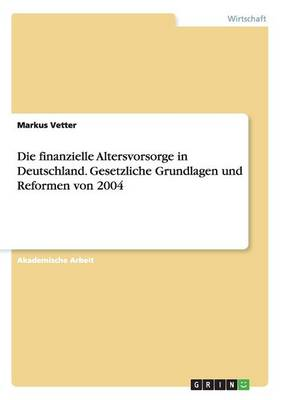 Die Finanzielle Altersvorsorge in Deutschland. Gesetzliche Grundlagen Und Reformen Von 2004 (Paperback)